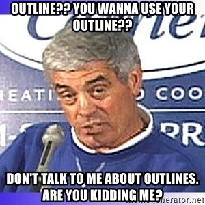 jim mora - outline?? You wanna use your outline?? don't talk to me about outlines.  Are you kidding me?