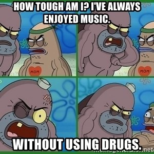 How tough are you - how tough am i? i've always enjoyed music. without using drugs.