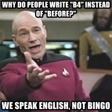"Captain Picard - Why do people write ""B4"" instead of ""Before?"" We speak english, not Bingo"