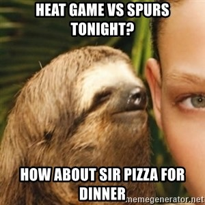 Whispering sloth - Heat game vs Spurs tonight? How about Sir Pizza for dinner