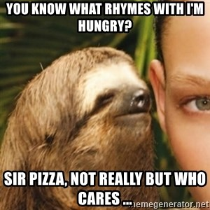Whispering sloth - You know what rhymes with I'm hungry? Sir Pizza, not really but who cares ...