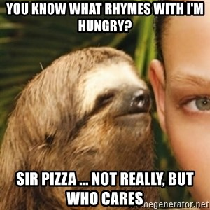 Whispering sloth - You know what rhymes with I'm hungry? Sir Pizza ... Not really, but who cares