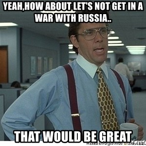 That would be great - yeah,How about let's not get in a war with Russia.. That would be great
