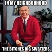 MR ROGERS HAPPY SWEATER - in my neighborhood the bitches dig sweaters