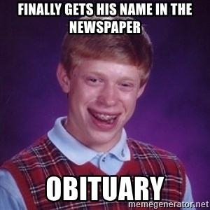 Bad Luck Brian - Finally gets his name in the newspaper obituary