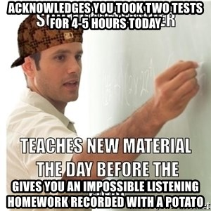 Scumbag Teacher - acknowledges you took two tests for 4-5 hours today gives you an impossible listening homework recorded with a potato