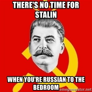 Stalin Says - There's no time for stalin when you're russian to the bedroom
