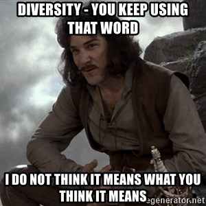 Inigo Montoya You keep using that word - Diversity - you keep using that word i do not think it means what you think it means