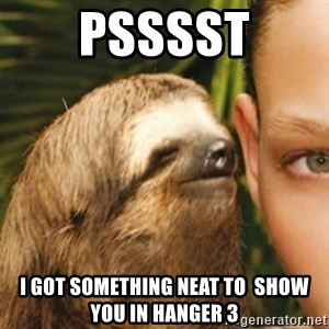 Whispering sloth - pSSSST i GOT SOMETHING NEAT TO  SHOW YOU IN HANGER 3