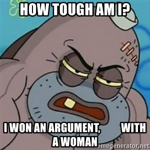 Spongebob How Tough Am I? - How tough am I? I won an argument,          with a woman