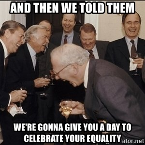 Rich Men Laughing big - and then we told them we're gonna give you a day to celebrate your equality