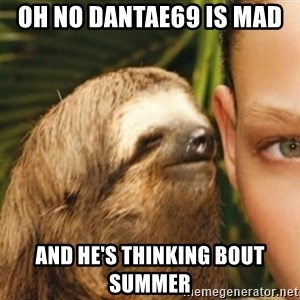 Whispering sloth - oh no dantae69 is mad  and he's thinking bout Summer