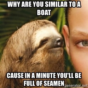 Whispering sloth - why are you similar to a boat cause in a minute you'll be full of seamen