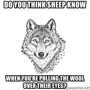 Sarcastic Wolf - Do you think sheep know when you're pulling the wool over their eyes?