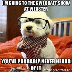 hipster dog - I'm going to the GWI Craft SHOW at Webster You've probably never heard of it