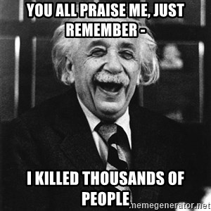 Laughing Einstein - You all praise me, just remember -  I killed thousands of people