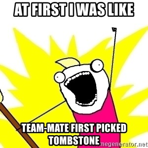 X ALL THE THINGS - AT FIRST i WAS like Team-mate first picked tombstone