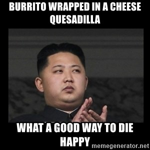 Kim Jong-hungry - burrito wrapped in a cheese quesadilla what a good way to die happy