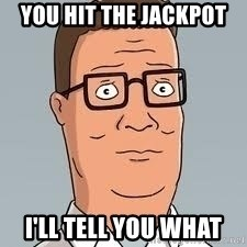 hank hill meme - YOU HIT THE JACKPOT I'LL TELL YOU WHAT
