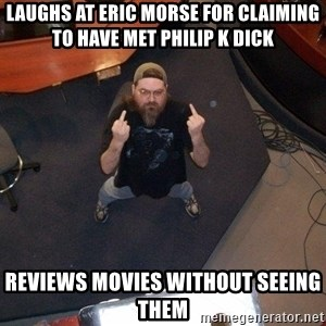 FaggotJosh - laughs at eric morse for claiming to have met philip k dick reviews movies without seeing them