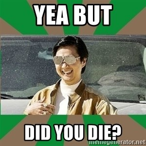 Leslie Chow - yea but did you die?