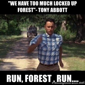 """run forest - """"We have too much locked up forest""""- Tony Abbott Run, Forest , Run...."""