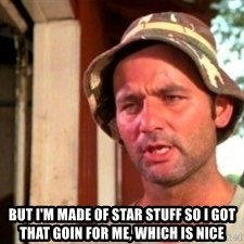 Bill Murray Caddyshack -  but i'm made of star stuff so I got that goin for me, which is nice