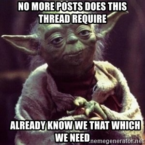 yoda star wars - no more posts does this thread require    already know we that which we need