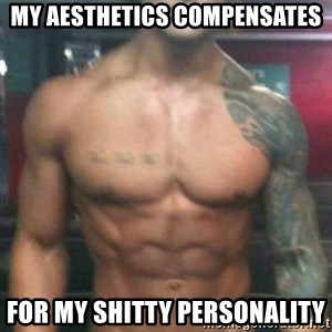 Zyzz - my aesthetics compensates for my shitty personality