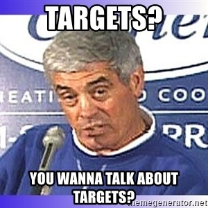 jim mora - Targets? You wanna talk about targets?