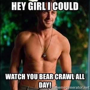 ryan gosling overr - Hey Girl I could watch you bear crawl all day!