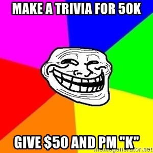 "Trollface - make a trivia for 50k give $50 and pm ""K"""