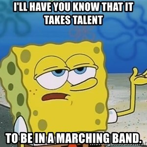 I'll have you know Spongebob - I'll have you know that it takes talent To be in a marching band.