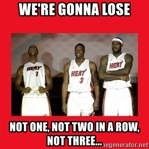 Miami Heat - WE'RE Gonna Lose Not one, not two In a row, Not three...