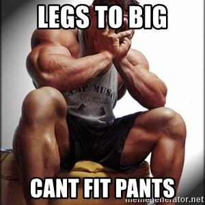 Bodybuilder problems - Legs to big cant fit pants