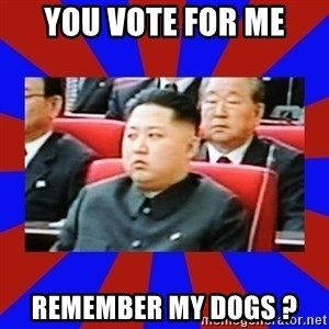 kim jong un - you vote for me remember my dogs ?