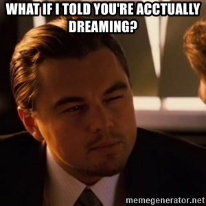 inceptionty - What if I told you're acctually dreaming?