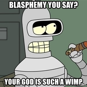 Typical Bender - BLASPHEMY YOU SAY? YOUR GOD IS SUCH A WIMP