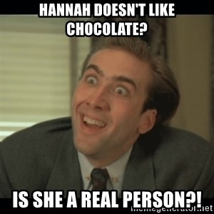 Nick Cage - Hannah doesn't like chocolate? Is she a real person?!
