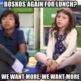 We want more we want more - Boskos again for lunch?  we want more, we want more