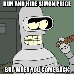 Typical Bender - run and hide Simon price but when you come back