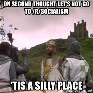 Camelot - ON SECOND THOUGHT, LET's NOT GO TO /r/SOCIALISM 'TIS A SILLY PLACE