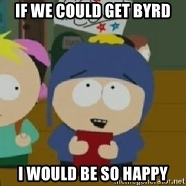 Craig would be so happy - if we could get byrd i would be so happy