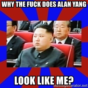 kim jong un - Why the fuck does Alan Yang Look Like Me?