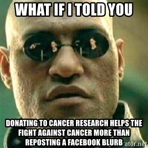 What If I Told You - what if i told you donating to cancer research helps the fight against cancer more than reposting a facebook blurb