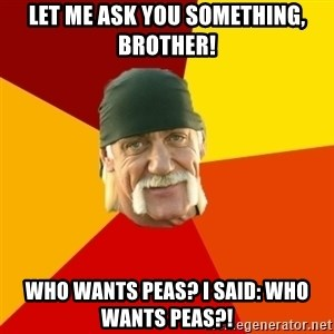 Hulk Hogan - let me ask you something, brother! who wants peas? i said: who wants peas?!