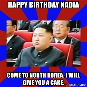 kim jong un - Happy birthday nadia come to north korea. I will give you a cake.