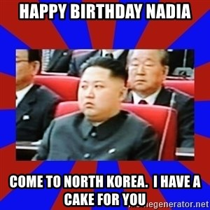 kim jong un - happy birthday nadia come to north korea.  i have a cake for you