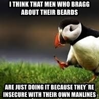 Unpopular Opinion - i think that men who bragg about their beards are just doing it because they`re insecure with their own manlines