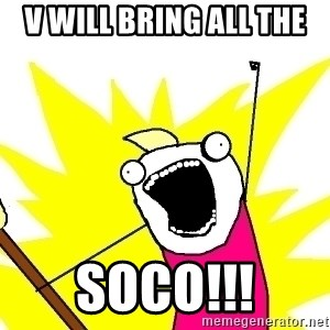 X ALL THE THINGS - V will bring all the  SoCo!!!